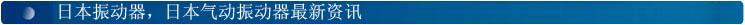 日本振动器,日本气动振动器,日本仓壁振动器,日本空气锤最新资讯